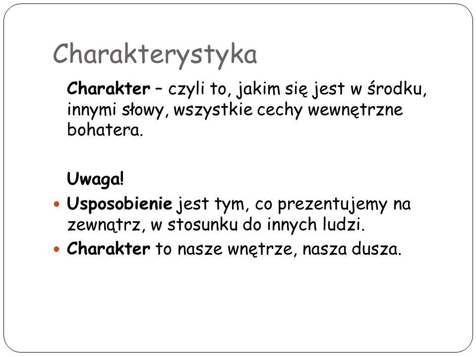 Charakterystyka Charakter – czyli to, jakim się jest w środku, innymi słowy, wszystkie cechy wewnętrzne bohatera. Uwaga! Usposobienie jest tym, co pre
