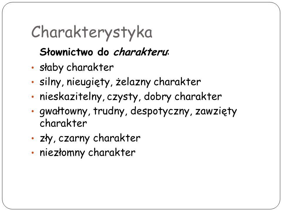 Charakterystyka Słownictwo do charakteru: słaby charakter silny, nieugięty, żelazny charakter nieskazitelny, czysty, dobry charakter gwałtowny, trudny