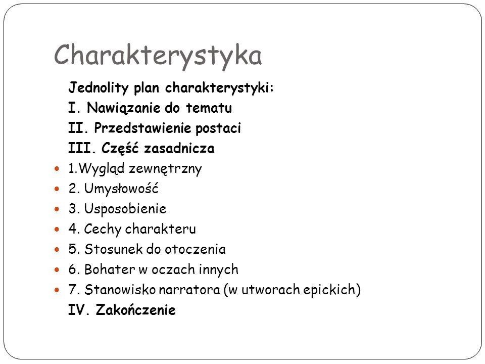Charakterystyka Jednolity plan charakterystyki: I. Nawiązanie do tematu II. Przedstawienie postaci III. Część zasadnicza 1.Wygląd zewnętrzny 2. Umysło