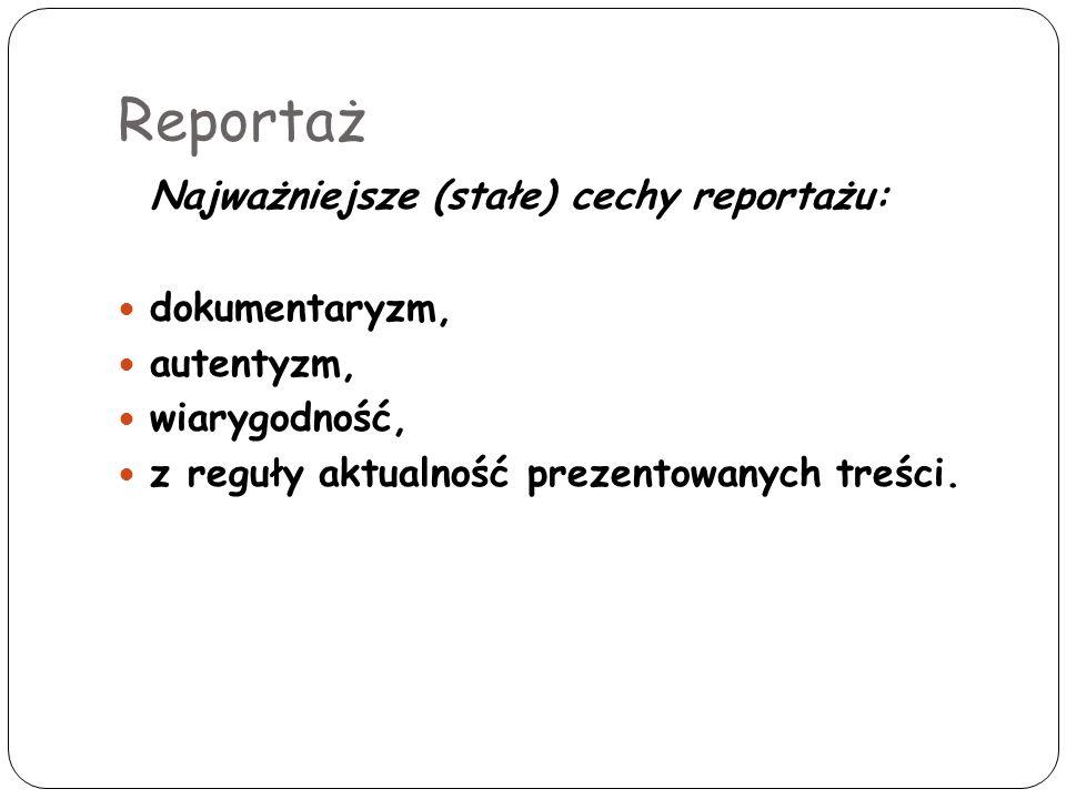 Reportaż Najważniejsze (stałe) cechy reportażu: dokumentaryzm, autentyzm, wiarygodność, z reguły aktualność prezentowanych treści.