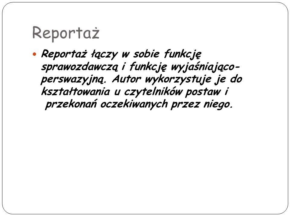 Reportaż Reportaż łączy w sobie funkcję sprawozdawczą i funkcję wyjaśniająco- perswazyjną. Autor wykorzystuje je do kształtowania u czytelników postaw