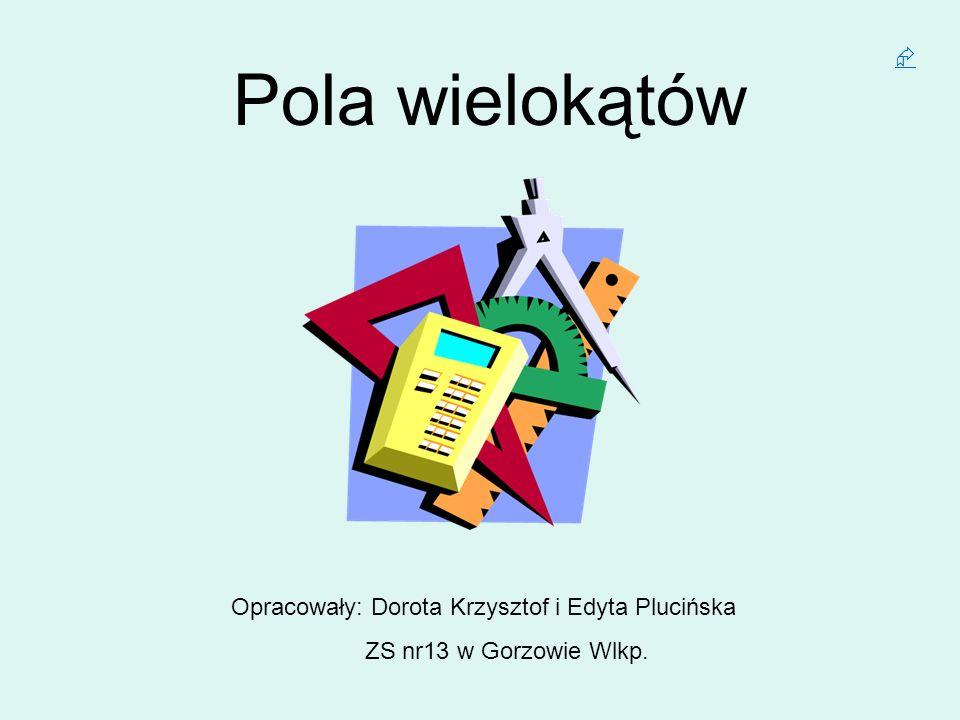 Pola wielokątów Opracowały: Dorota Krzysztof i Edyta Plucińska ZS nr13 w Gorzowie Wlkp.