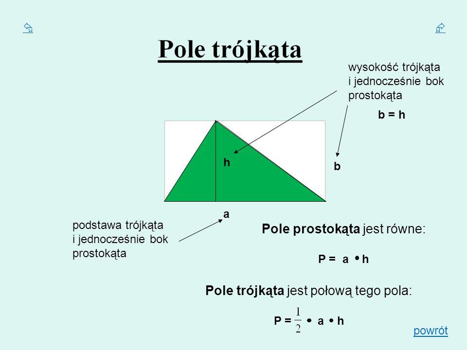 Pole trójkąta jest połową tego pola: P = a h a h b Pole prostokąta jest równe: P = a h podstawa trójkąta i jednocześnie bok prostokąta wysokość trójką