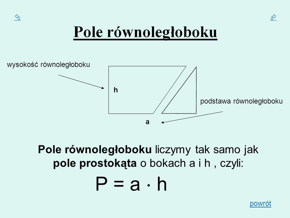 P = a h h a Pole równoległoboku liczymy tak samo jak pole prostokąta o bokach a i h, czyli: wysokość równoległoboku podstawa równoległoboku powrót