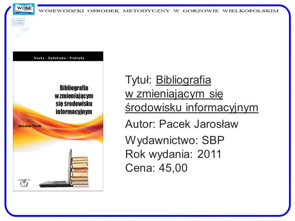 Tytuł: Bibliografia w zmieniającym się środowisku informacyjnym Autor: Pacek Jarosław Wydawnictwo: SBP Rok wydania: 2011 Cena: 45,00