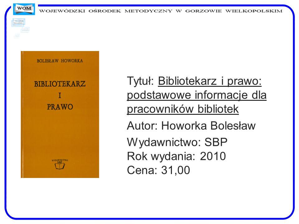 Tytuł: Bibliotekarz i prawo: podstawowe informacje dla pracowników bibliotek Autor: Howorka Bolesław Wydawnictwo: SBP Rok wydania: 2010 Cena: 31,00