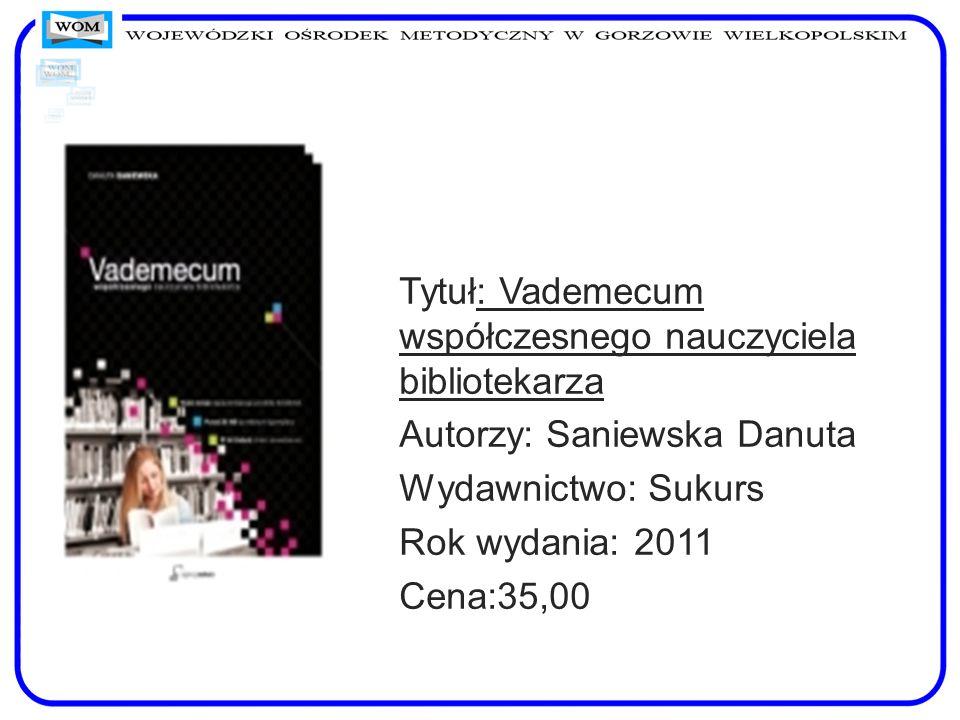 Tytuł: Vademecum współczesnego nauczyciela bibliotekarza Autorzy: Saniewska Danuta Wydawnictwo: Sukurs Rok wydania: 2011 Cena:35,00