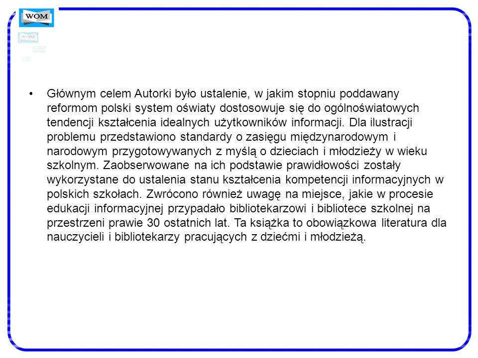 Głównym celem Autorki było ustalenie, w jakim stopniu poddawany reformom polski system oświaty dostosowuje się do ogólnoświatowych tendencji kształcenia idealnych użytkowników informacji.