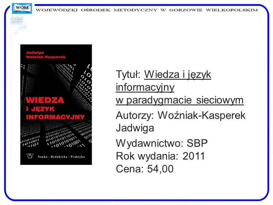 Tytuł: Wiedza i język informacyjny w paradygmacie sieciowym Autorzy: Woźniak-Kasperek Jadwiga Wydawnictwo: SBP Rok wydania: 2011 Cena: 54,00