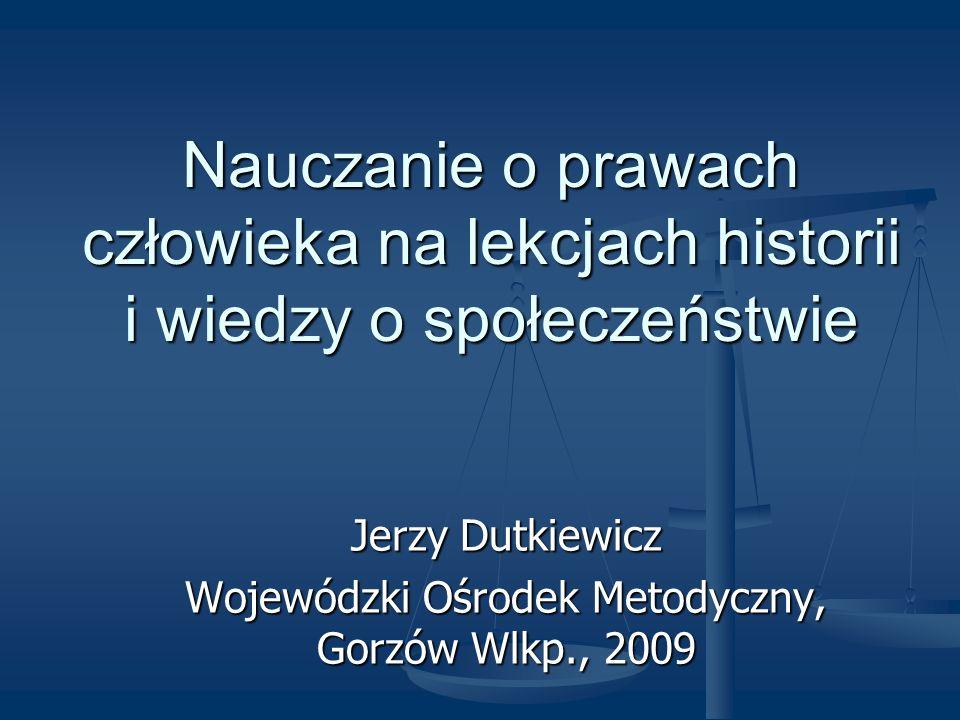 Nauczanie o prawach człowieka na lekcjach historii i wiedzy o społeczeństwie Jerzy Dutkiewicz Wojewódzki Ośrodek Metodyczny, Gorzów Wlkp., 2009