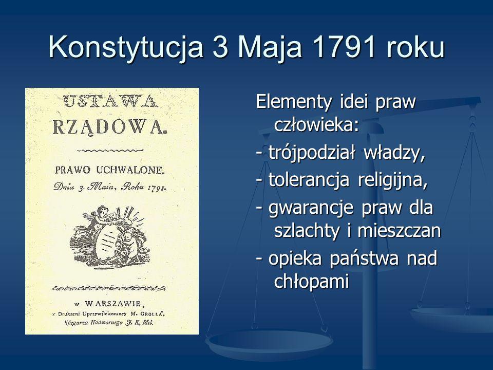 Konstytucja 3 Maja 1791 roku Elementy idei praw człowieka: - trójpodział władzy, - tolerancja religijna, - gwarancje praw dla szlachty i mieszczan - o