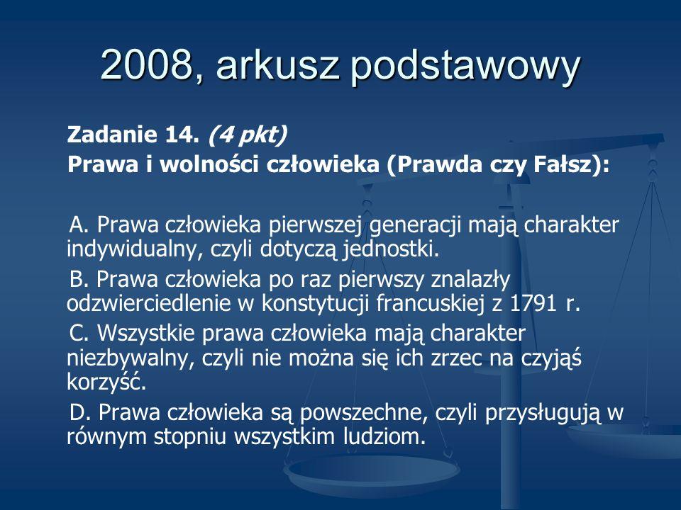 2008, arkusz podstawowy Zadanie 14. (4 pkt) Prawa i wolności człowieka (Prawda czy Fałsz): A. Prawa człowieka pierwszej generacji mają charakter indyw