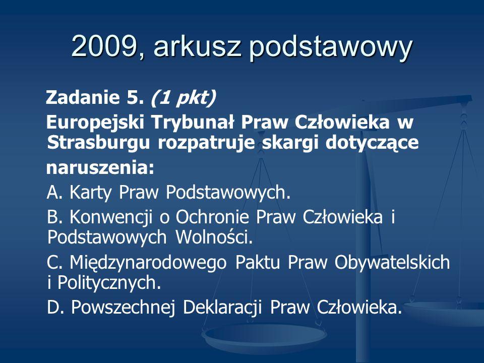 2009, arkusz podstawowy Zadanie 5. (1 pkt) Europejski Trybunał Praw Człowieka w Strasburgu rozpatruje skargi dotyczące naruszenia: A. Karty Praw Podst