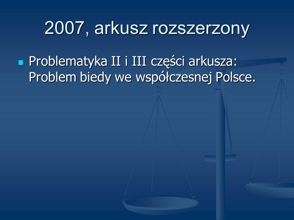 2007, arkusz rozszerzony Problematyka II i III części arkusza: Problem biedy we współczesnej Polsce. Problematyka II i III części arkusza: Problem bie