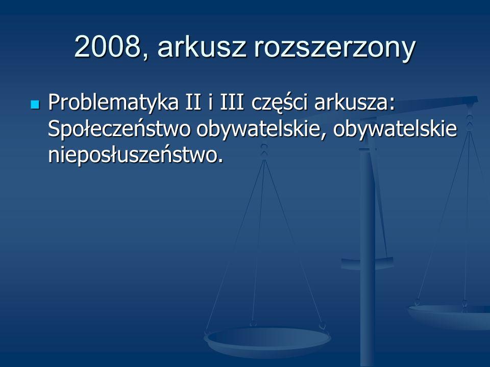2008, arkusz rozszerzony Problematyka II i III części arkusza: Społeczeństwo obywatelskie, obywatelskie nieposłuszeństwo. Problematyka II i III części