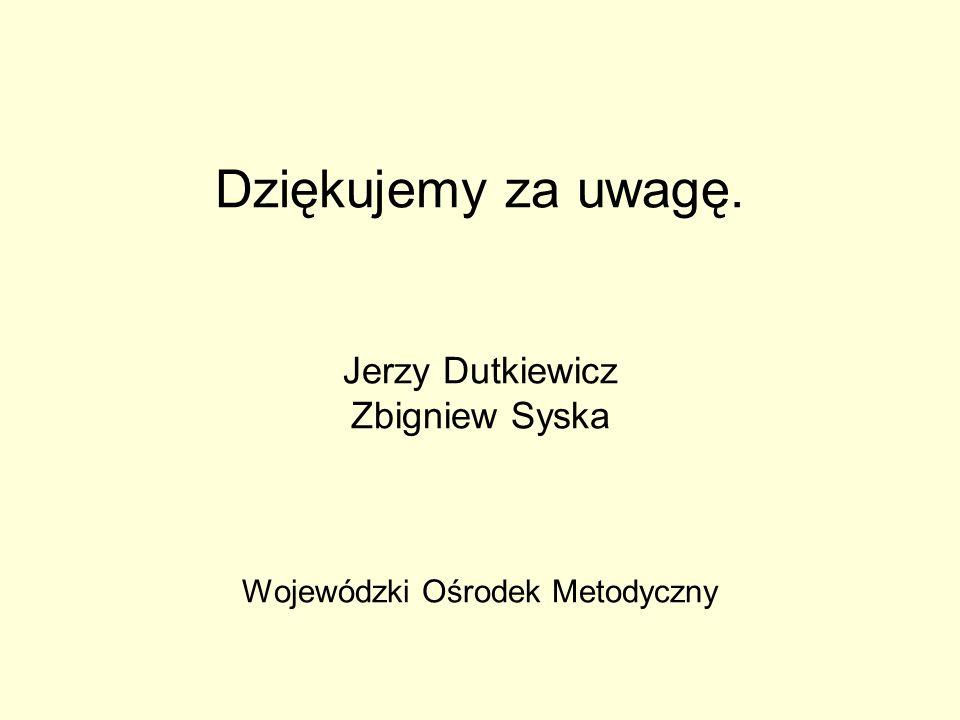 Dziękujemy za uwagę. Jerzy Dutkiewicz Zbigniew Syska Wojewódzki Ośrodek Metodyczny