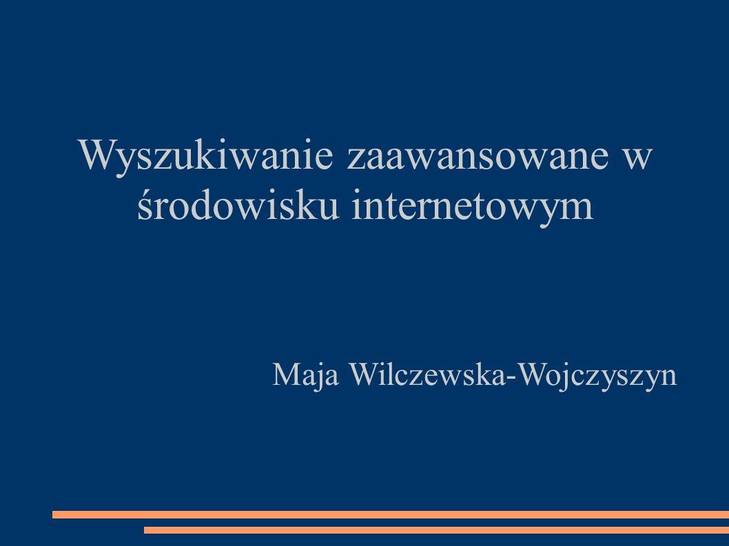 Wyszukiwanie zaawansowane w środowisku internetowym Maja Wilczewska-Wojczyszyn