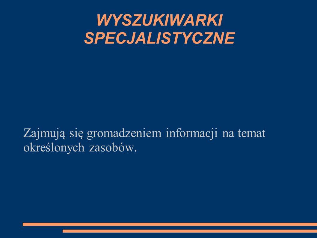 WYSZUKIWARKI SPECJALISTYCZNE Zajmują się gromadzeniem informacji na temat określonych zasobów.