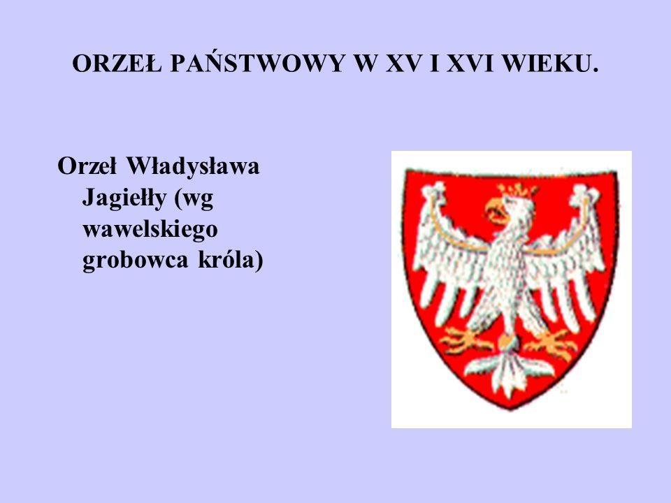 ORZEŁ PAŃSTWOWY W XV I XVI WIEKU. Orzeł Władysława Jagiełły (wg wawelskiego grobowca króla)