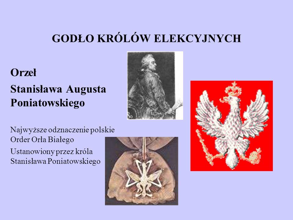 GODŁO KRÓLÓW ELEKCYJNYCH Orzeł Stanisława Augusta Poniatowskiego Najwyższe odznaczenie polskie Order Orła Białego Ustanowiony przez króla Stanisława P