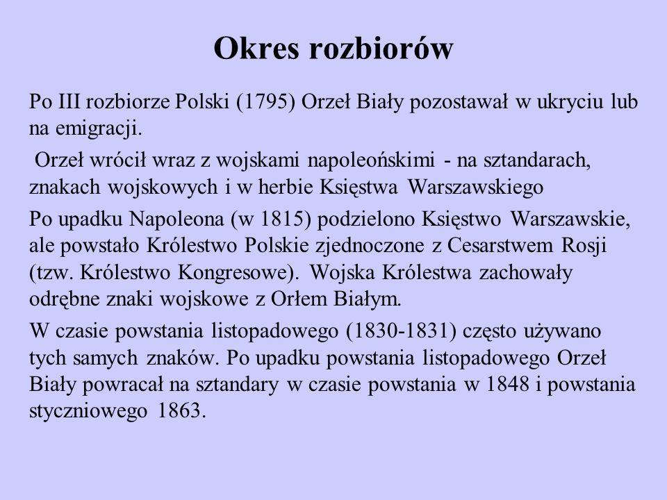 Okres rozbiorów Po III rozbiorze Polski (1795) Orzeł Biały pozostawał w ukryciu lub na emigracji. Orzeł wrócił wraz z wojskami napoleońskimi - na szta
