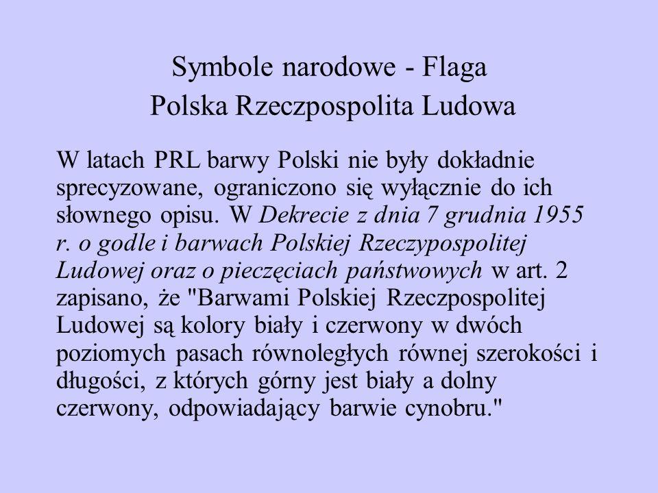 Symbole narodowe - Flaga Polska Rzeczpospolita Ludowa W latach PRL barwy Polski nie były dokładnie sprecyzowane, ograniczono się wyłącznie do ich słow