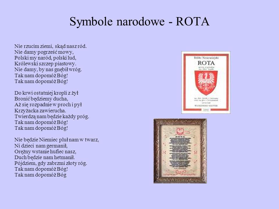 Symbole narodowe - ROTA Nie rzucim ziemi, skąd nasz ród. Nie damy pogrześć mowy, Polski my naród, polski lud, Królewski szczep piastowy. Nie damy, by