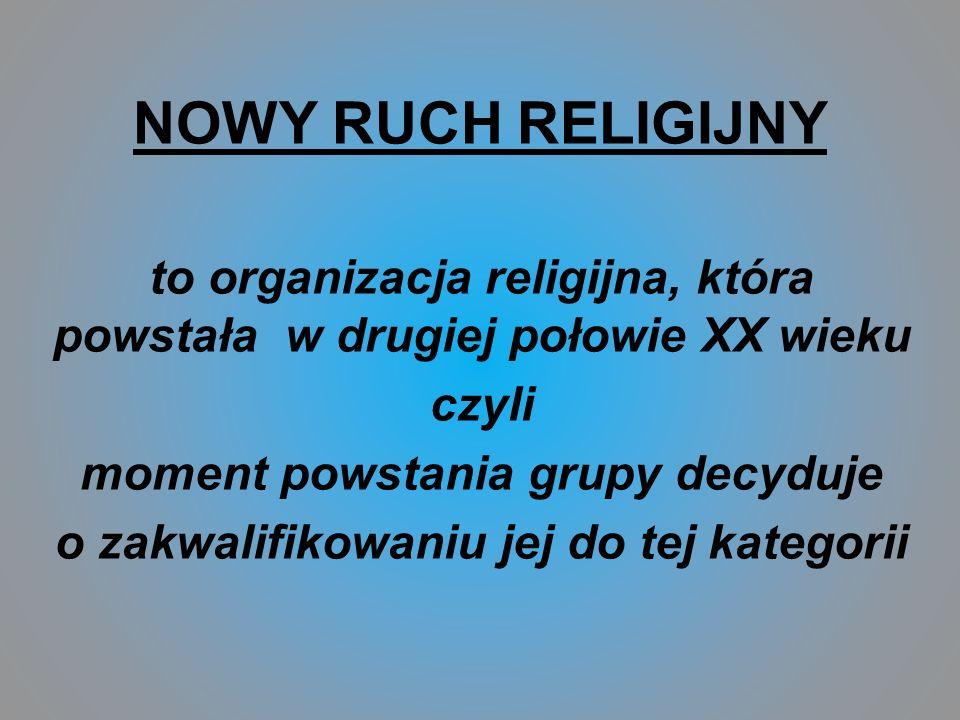 NOWY RUCH RELIGIJNY to organizacja religijna, która powstała w drugiej połowie XX wieku czyli moment powstania grupy decyduje o zakwalifikowaniu jej d