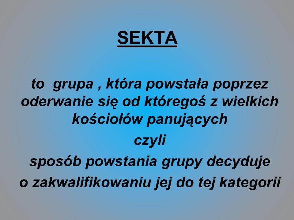 SEKTA to grupa, która powstała poprzez oderwanie się od któregoś z wielkich kościołów panujących czyli sposób powstania grupy decyduje o zakwalifikowa