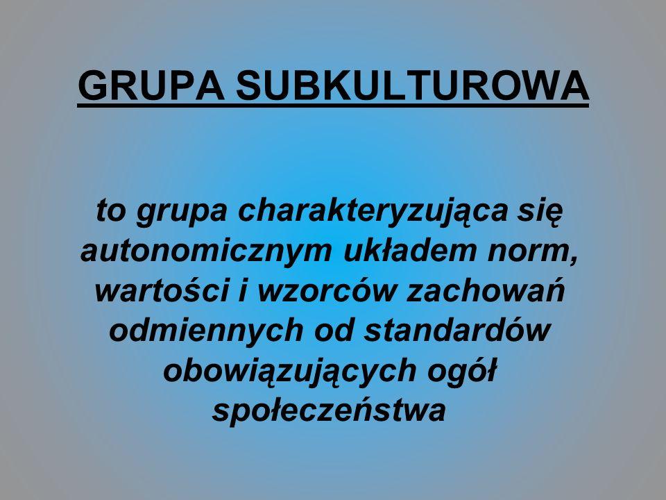 GRUPA SUBKULTUROWA to grupa charakteryzująca się autonomicznym układem norm, wartości i wzorców zachowań odmiennych od standardów obowiązujących ogół