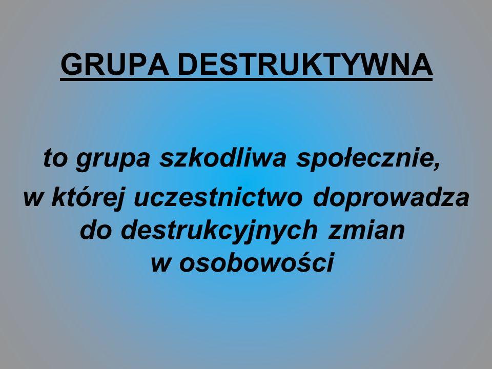 GRUPA DESTRUKTYWNA to grupa szkodliwa społecznie, w której uczestnictwo doprowadza do destrukcyjnych zmian w osobowości