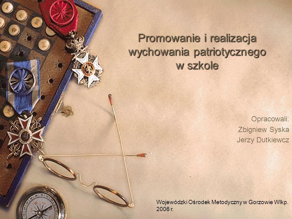 Promowanie i realizacja wychowania patriotycznego w szkole Opracowali: Zbigniew Syska Jerzy Dutkiewcz Wojewódzki Ośrodek Metodyczny w Gorzowie Wlkp.