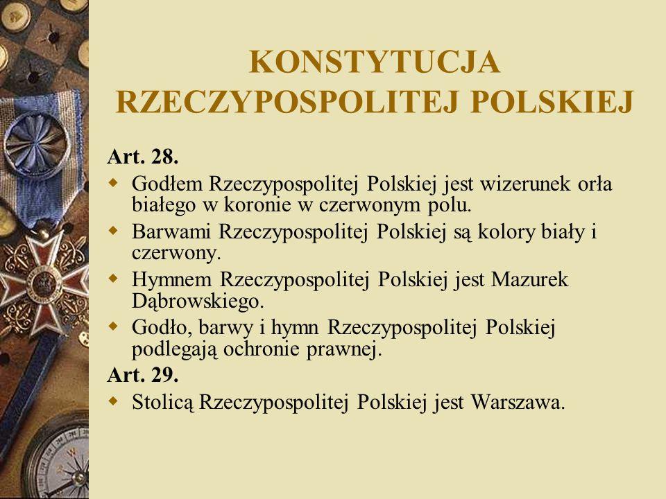 KONSTYTUCJA RZECZYPOSPOLITEJ POLSKIEJ Art. 28. Godłem Rzeczypospolitej Polskiej jest wizerunek orła białego w koronie w czerwonym polu. Barwami Rzeczy