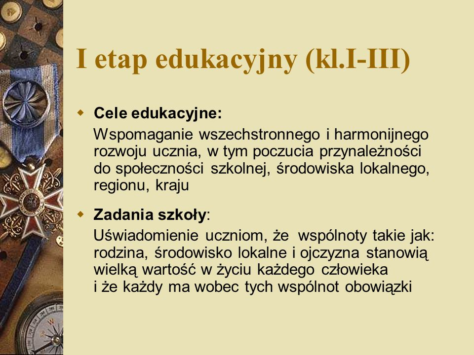 I etap edukacyjny (kl.I-III) Cele edukacyjne: Wspomaganie wszechstronnego i harmonijnego rozwoju ucznia, w tym poczucia przynależności do społeczności szkolnej, środowiska lokalnego, regionu, kraju Zadania szkoły: Uświadomienie uczniom, że wspólnoty takie jak: rodzina, środowisko lokalne i ojczyzna stanowią wielką wartość w życiu każdego człowieka i że każdy ma wobec tych wspólnot obowiązki