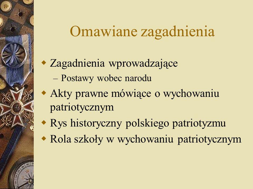 Omawiane zagadnienia Zagadnienia wprowadzające – Postawy wobec narodu Akty prawne mówiące o wychowaniu patriotycznym Rys historyczny polskiego patriotyzmu Rola szkoły w wychowaniu patriotycznym