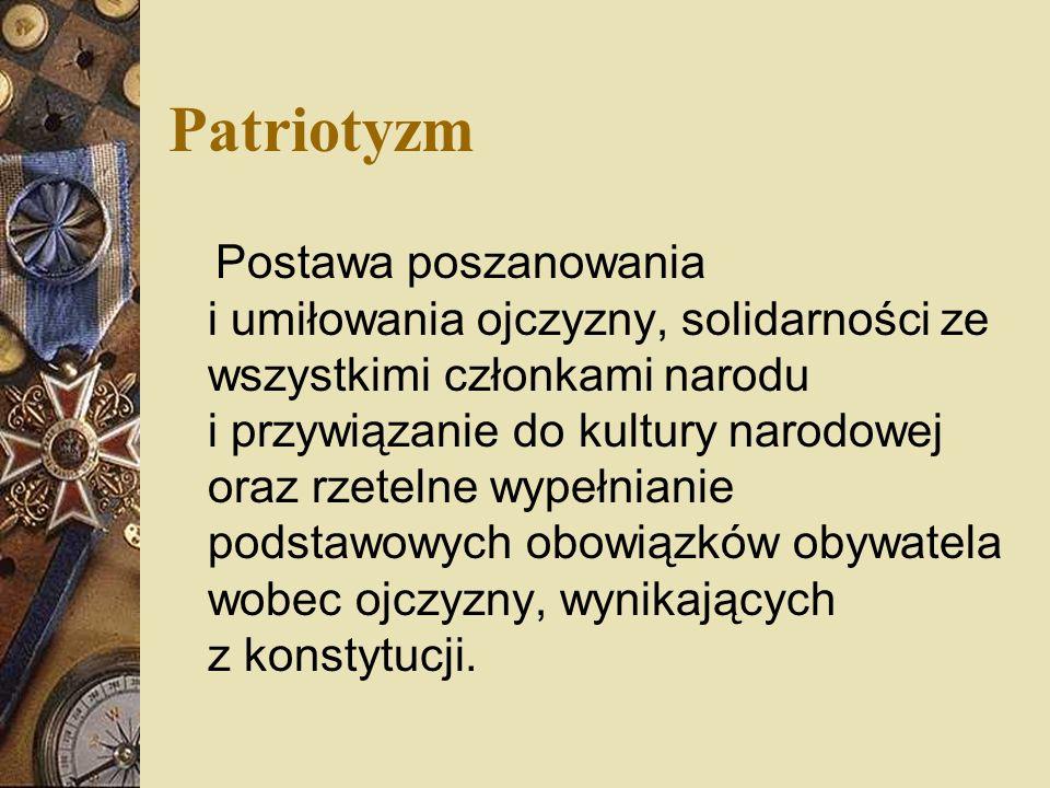 Patriotyzm Postawa poszanowania i umiłowania ojczyzny, solidarności ze wszystkimi członkami narodu i przywiązanie do kultury narodowej oraz rzetelne wypełnianie podstawowych obowiązków obywatela wobec ojczyzny, wynikających z konstytucji.