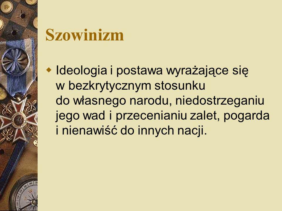 Szowinizm Ideologia i postawa wyrażające się w bezkrytycznym stosunku do własnego narodu, niedostrzeganiu jego wad i przecenianiu zalet, pogarda i nie
