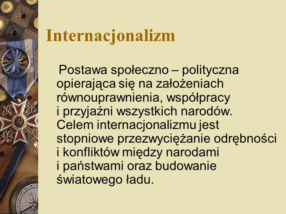 Internacjonalizm Postawa społeczno – polityczna opierająca się na założeniach równouprawnienia, współpracy i przyjaźni wszystkich narodów. Celem inter
