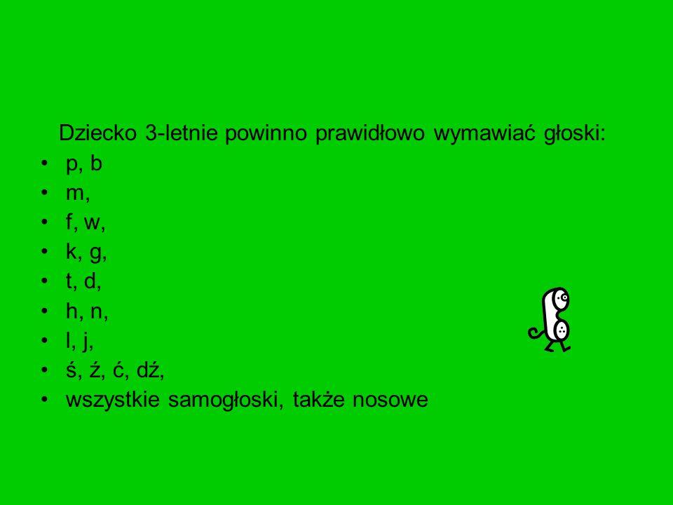 Dziecko 3-letnie powinno prawidłowo wymawiać głoski: p, b m, f, w, k, g, t, d, h, n, l, j, ś, ź, ć, dź, wszystkie samogłoski, także nosowe