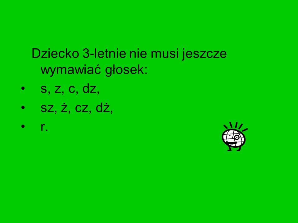 Dziecko 3-letnie nie musi jeszcze wymawiać głosek: s, z, c, dz, sz, ż, cz, dż, r.