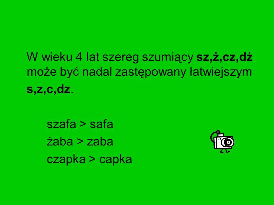 W wieku 4 lat szereg szumiący sz,ż,cz,dż może być nadal zastępowany łatwiejszym s,z,c,dz. szafa > safa żaba > zaba czapka > capka