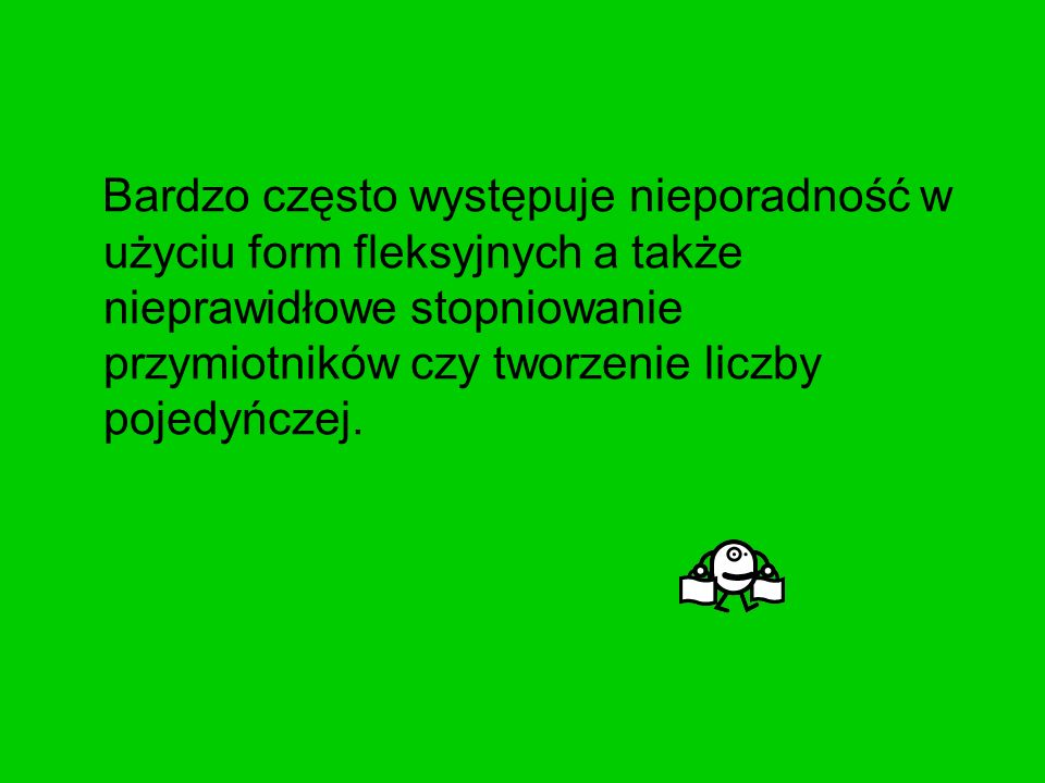 Bardzo często występuje nieporadność w użyciu form fleksyjnych a także nieprawidłowe stopniowanie przymiotników czy tworzenie liczby pojedyńczej.