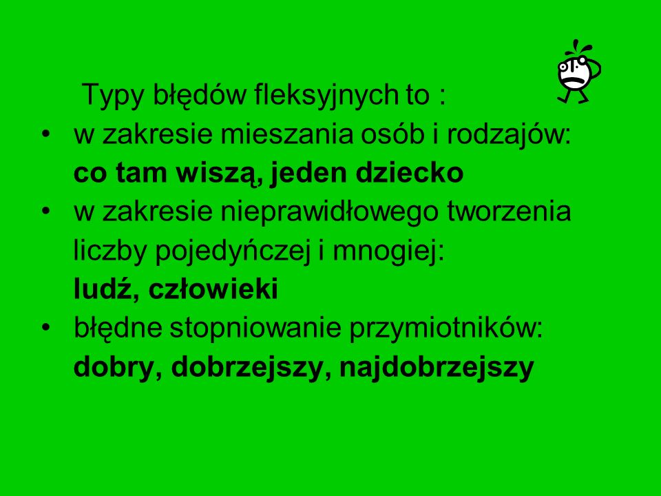 Typy błędów fleksyjnych to : w zakresie mieszania osób i rodzajów: co tam wiszą, jeden dziecko w zakresie nieprawidłowego tworzenia liczby pojedyńczej