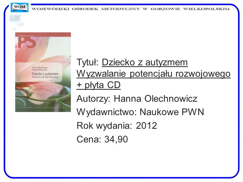 Tytuł: Dziecko z autyzmem Wyzwalanie potencjału rozwojowego + płyta CD Autorzy: Hanna Olechnowicz Wydawnictwo: Naukowe PWN Rok wydania: 2012 Cena: 34,