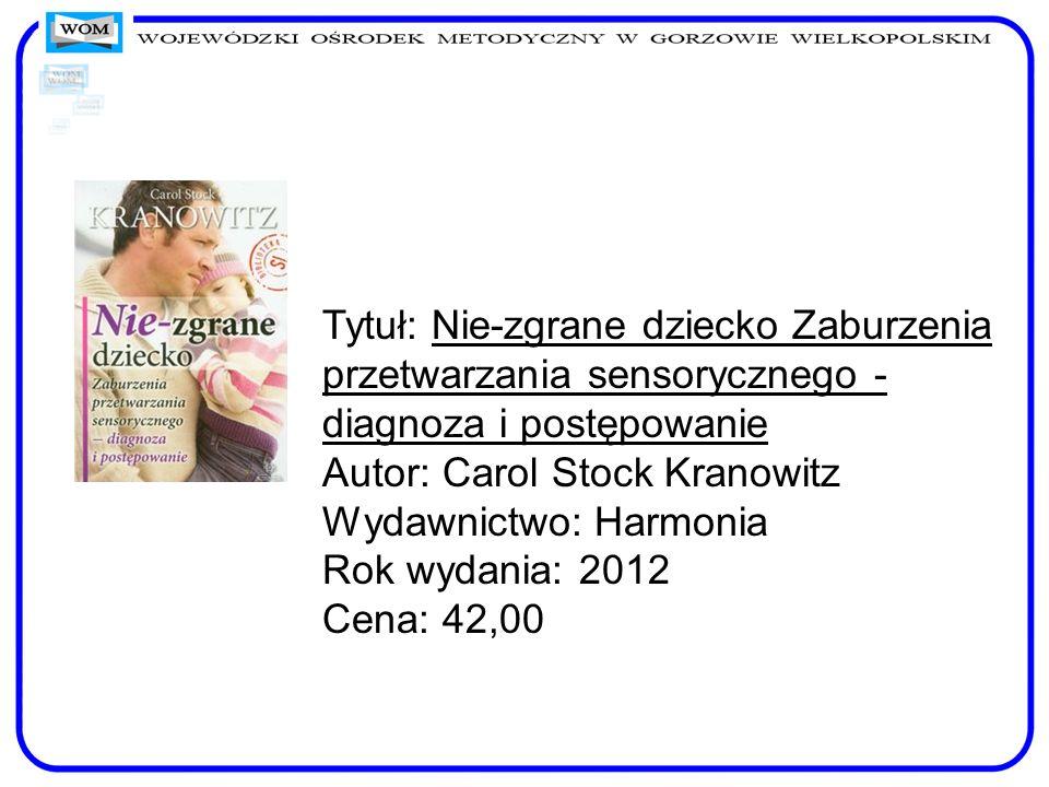 Tytuł: Nie-zgrane dziecko Zaburzenia przetwarzania sensorycznego - diagnoza i postępowanie Autor: Carol Stock Kranowitz Wydawnictwo: Harmonia Rok wyda