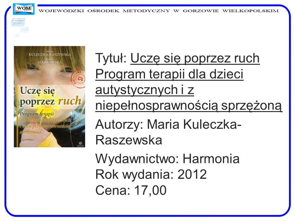 Tytuł: Uczę się poprzez ruch Program terapii dla dzieci autystycznych i z niepełnosprawnością sprzężoną Autorzy: Maria Kuleczka- Raszewska Wydawnictwo