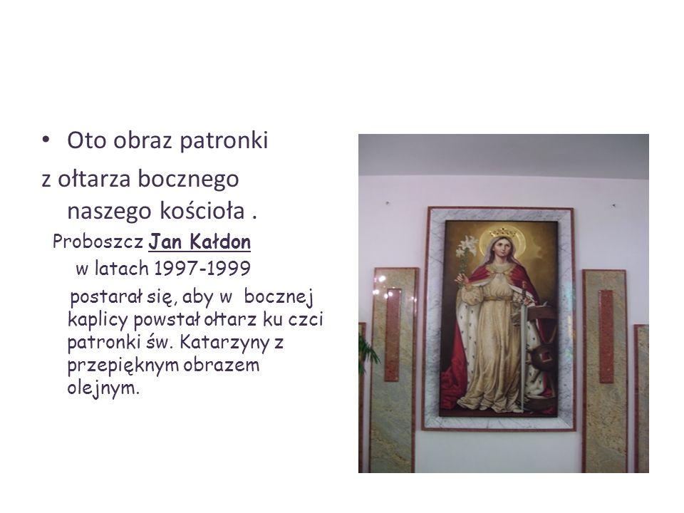 Oto obraz patronki z ołtarza bocznego naszego kościoła. Proboszcz Jan Kałdon w latach 1997-1999 postarał się, aby w bocznej kaplicy powstał ołtarz ku