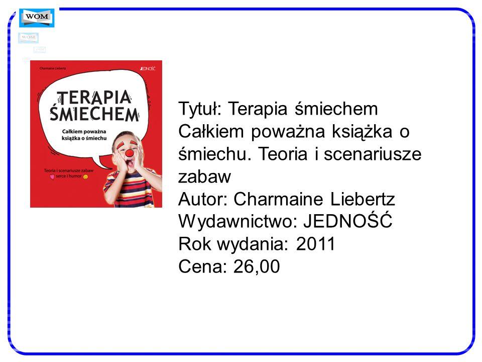 Tytuł: Terapia śmiechem Całkiem poważna książka o śmiechu. Teoria i scenariusze zabaw Autor: Charmaine Liebertz Wydawnictwo: JEDNOŚĆ Rok wydania: 2011
