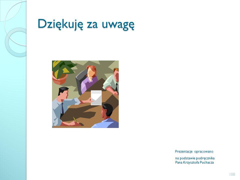 Dziękuję za uwagę Prezentacje opracowano na podstawie podręcznika Pana Krzysztofa Puchacza 108