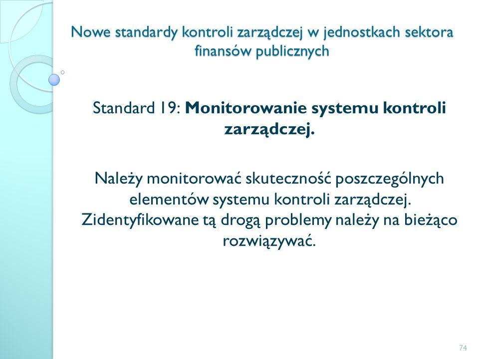 Nowe standardy kontroli zarządczej w jednostkach sektora finansów publicznych Standard 19: Monitorowanie systemu kontroli zarządczej. Należy monitorow